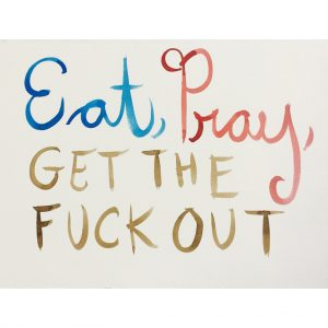 Eat, Pray, Get the Fuck out by Brad Phillips
